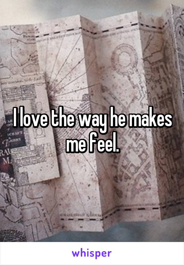 I love the way he makes me feel.