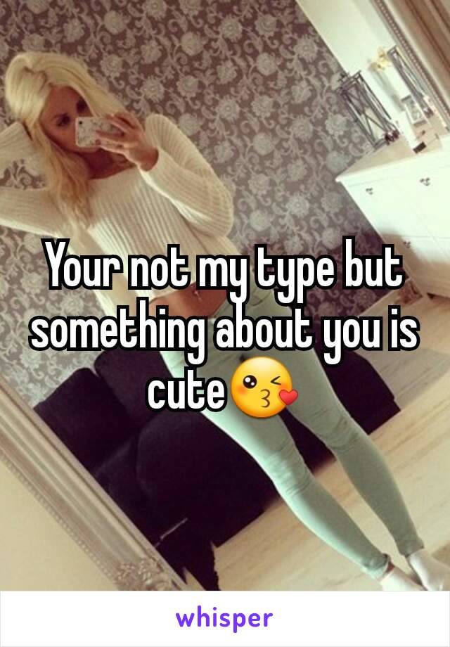 Your not my type but something about you is  cute😘