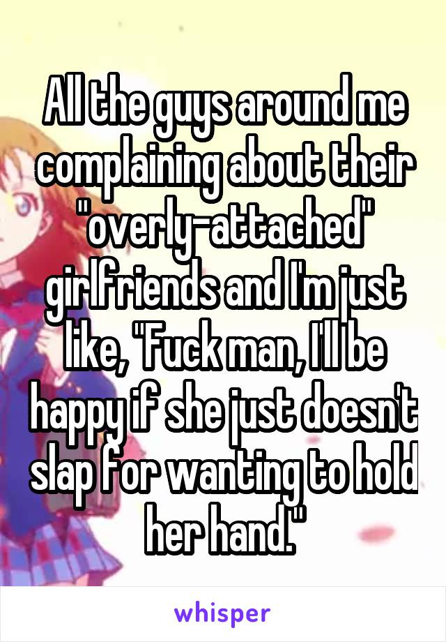 "All the guys around me complaining about their ""overly-attached"" girlfriends and I'm just like, ""Fuck man, I'll be happy if she just doesn't slap for wanting to hold her hand."""