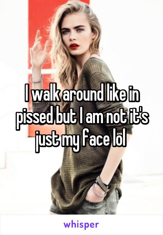 I walk around like in pissed but I am not it's just my face lol
