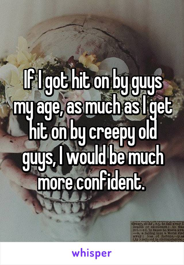 If I got hit on by guys my age, as much as I get hit on by creepy old guys, I would be much more confident.