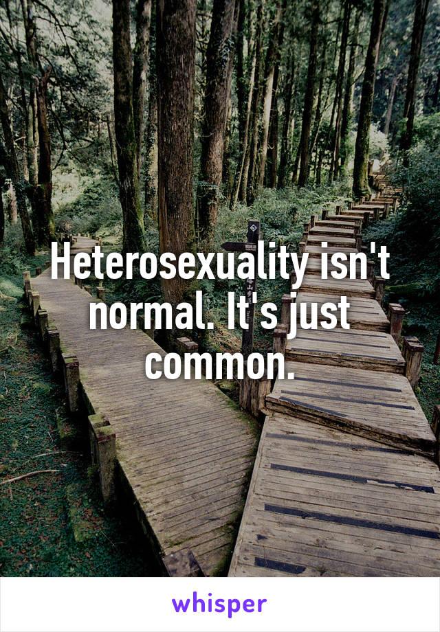 Heterosexuality isn't normal. It's just common.