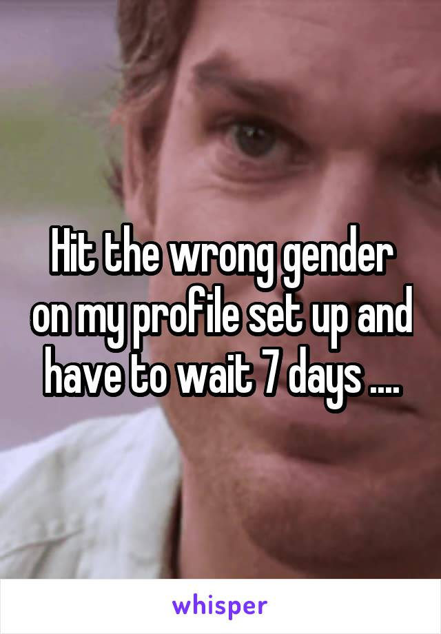 Hit the wrong gender on my profile set up and have to wait 7 days ....