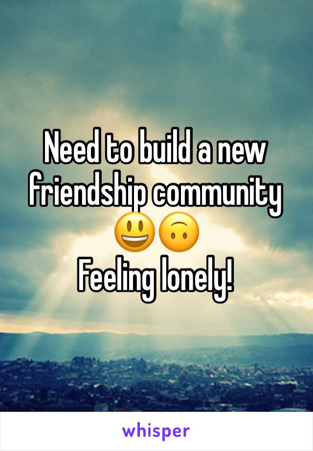 Need to build a new friendship community 😃🙃 Feeling lonely!