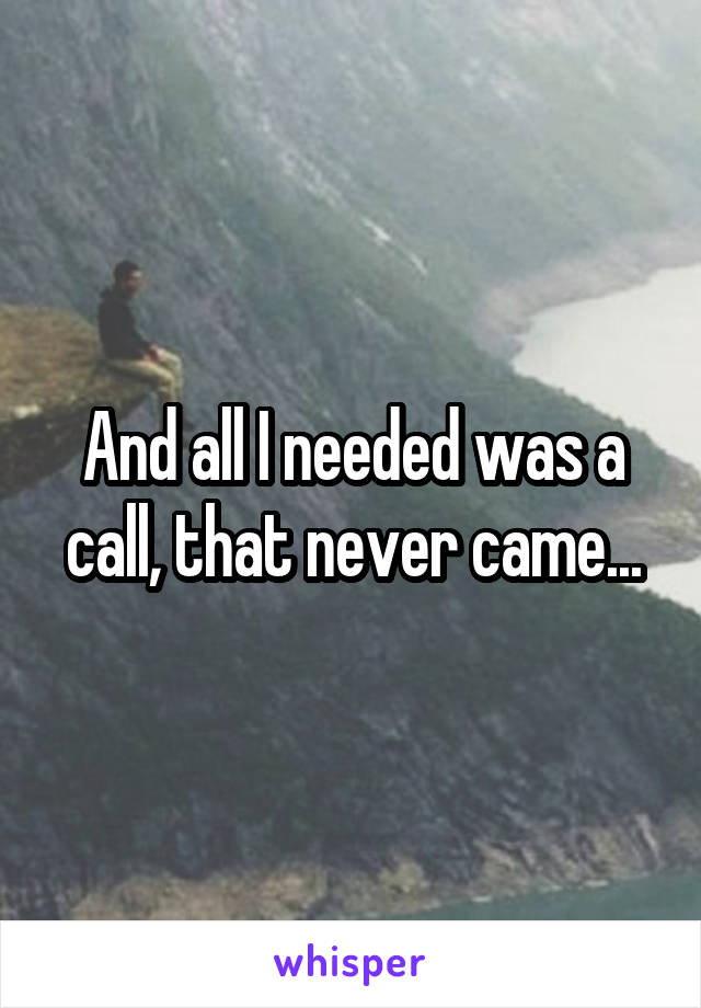 And all I needed was a call, that never came...