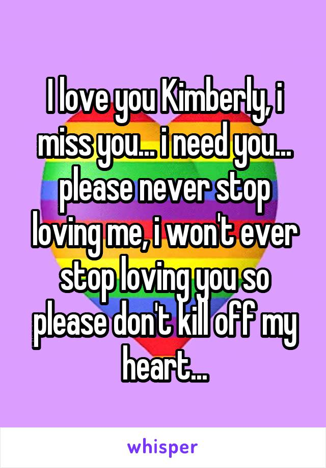 I love you Kimberly, i miss you... i need you... please never stop loving me, i won't ever stop loving you so please don't kill off my heart...