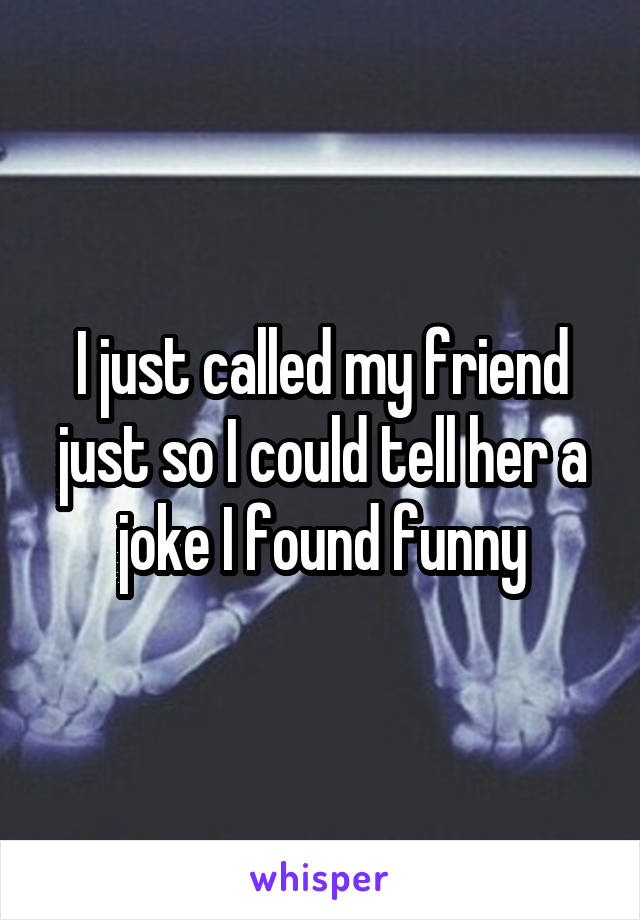 I just called my friend just so I could tell her a joke I found funny