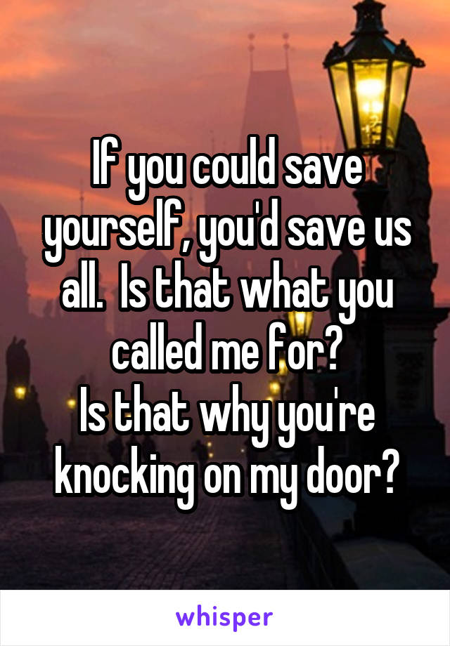 If you could save yourself, you'd save us all.  Is that what you called me for? Is that why you're knocking on my door?