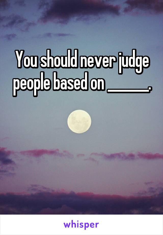 You should never judge people based on _______.