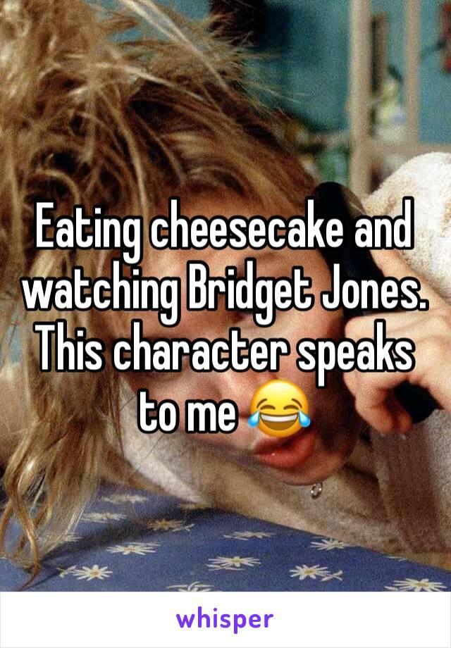 Eating cheesecake and watching Bridget Jones. This character speaks to me 😂