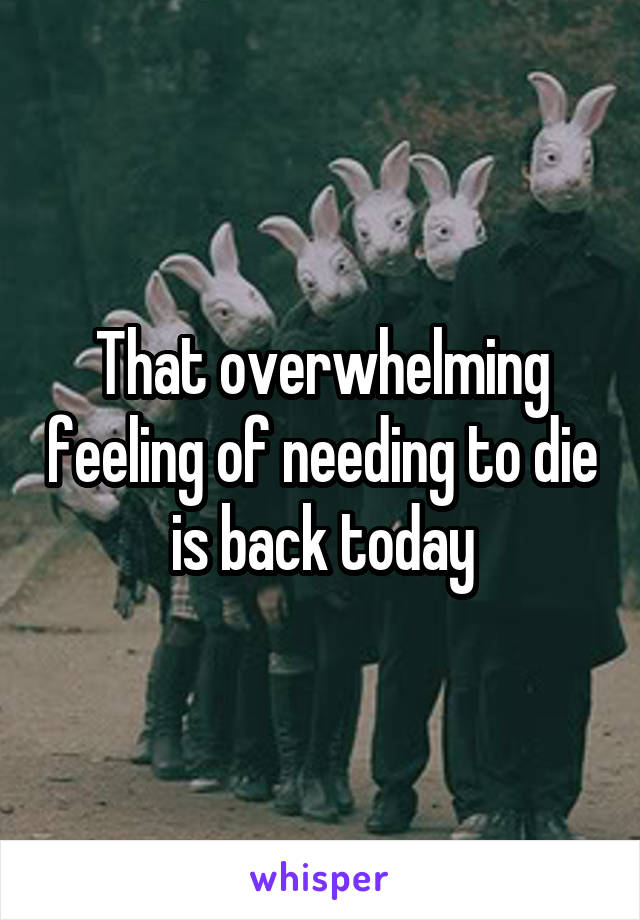 That overwhelming feeling of needing to die is back today