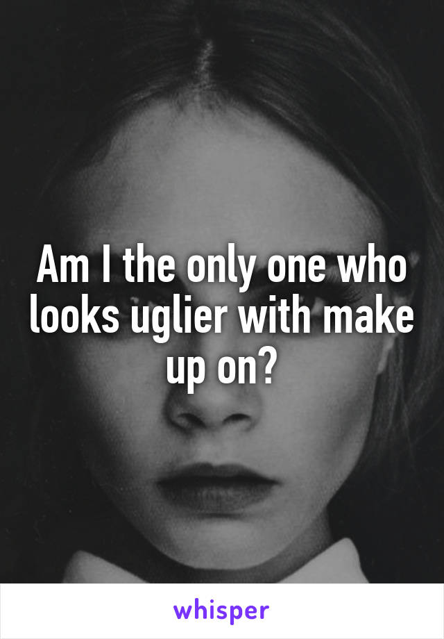 Am I the only one who looks uglier with make up on?