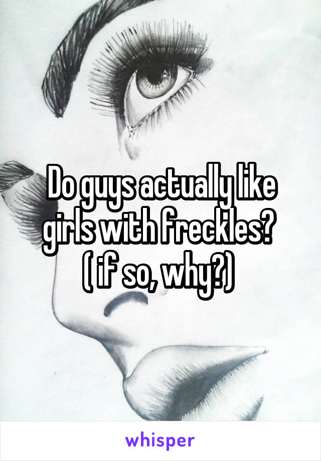 Do guys actually like girls with freckles?  ( if so, why?)