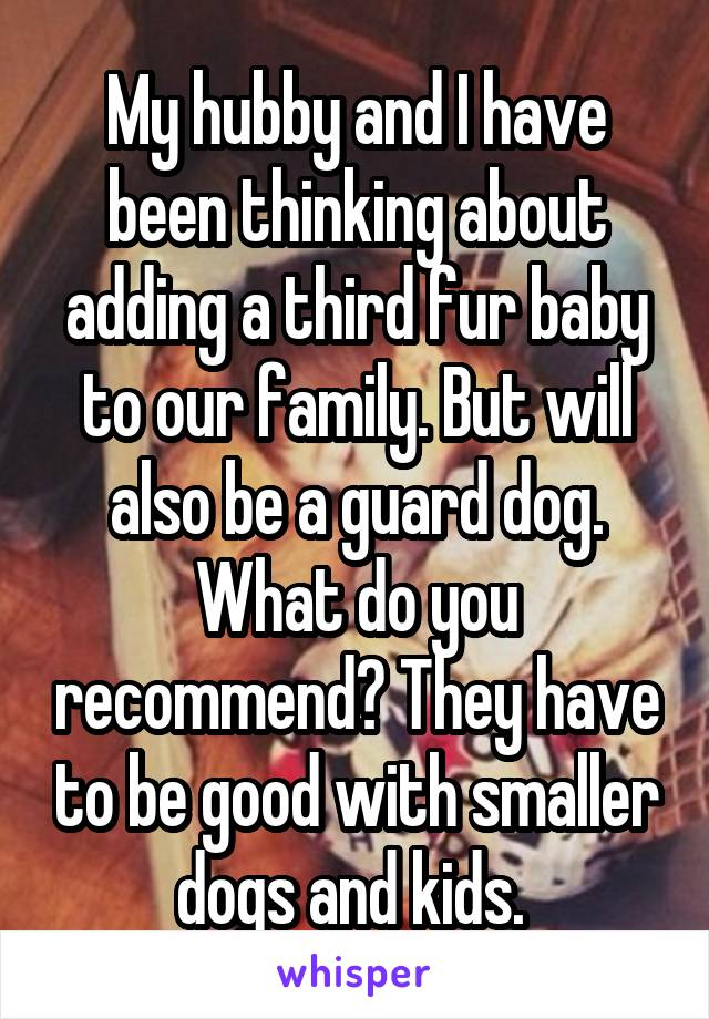 My hubby and I have been thinking about adding a third fur baby to our family. But will also be a guard dog. What do you recommend? They have to be good with smaller dogs and kids.