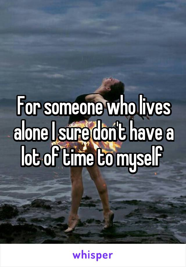 For someone who lives alone I sure don't have a lot of time to myself