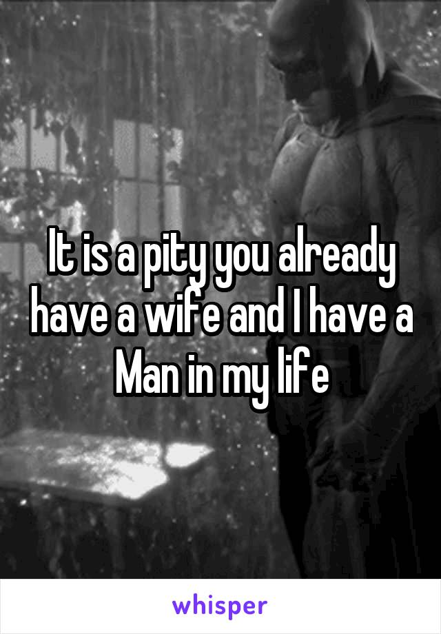 It is a pity you already have a wife and I have a Man in my life