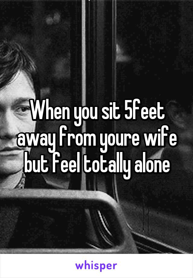 When you sit 5feet away from youre wife but feel totally alone