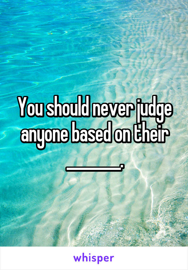 You should never judge anyone based on their ________.