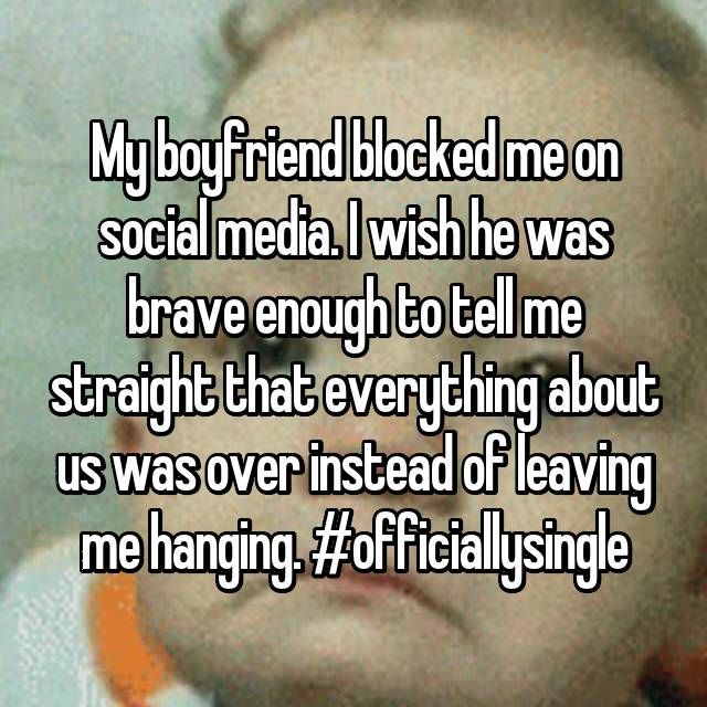 My boyfriend blocked me on social media. I wish he was brave enough to tell me straight that everything about us was over instead of leaving me hanging. #officiallysingle