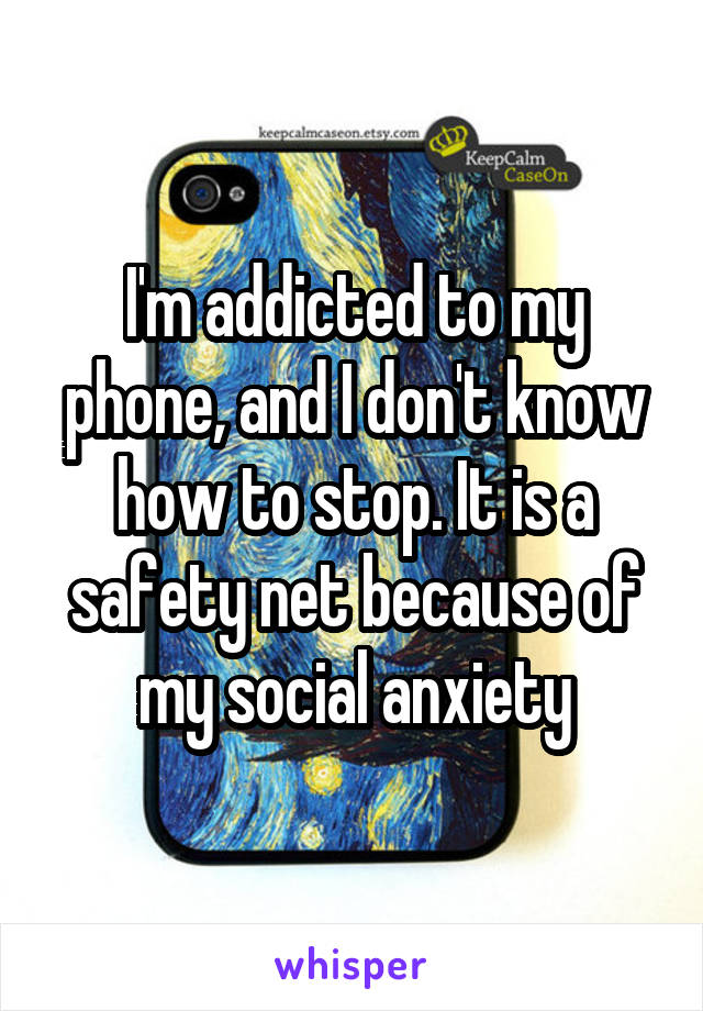 I'm addicted to my phone, and I don't know how to stop. It is a safety net because of my social anxiety