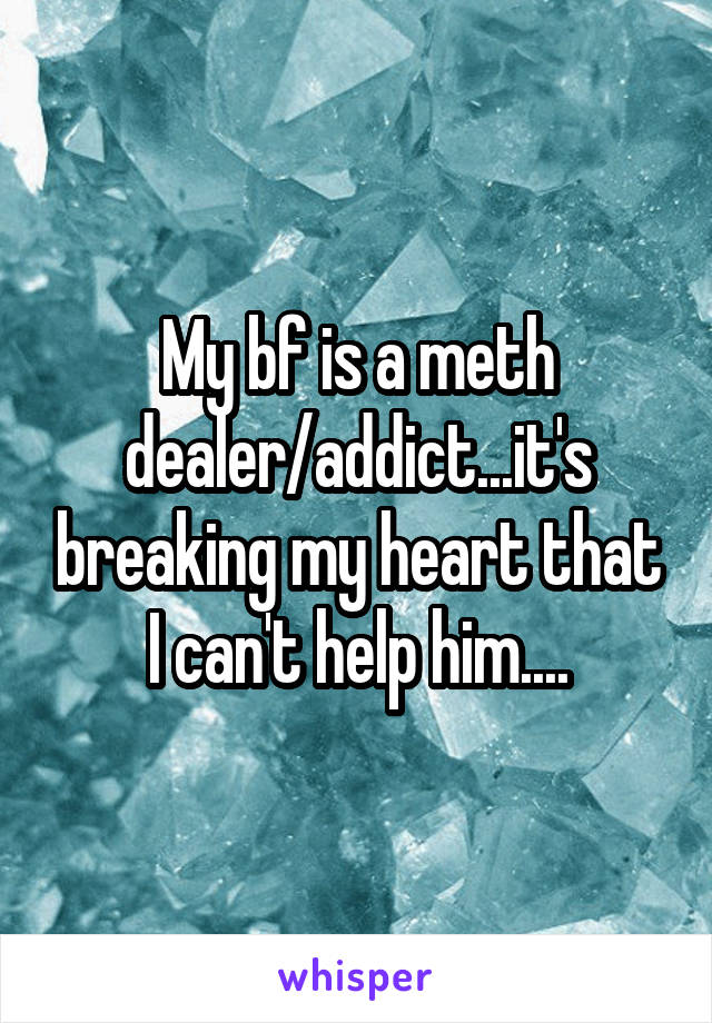 My bf is a meth dealer/addict...it's breaking my heart that I can't help him....
