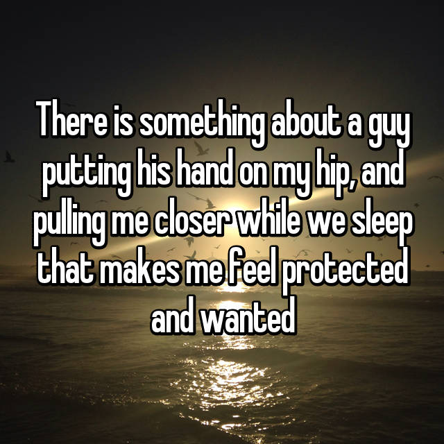 There is something about a guy putting his hand on my hip, and pulling me closer while we sleep that makes me feel protected and wanted