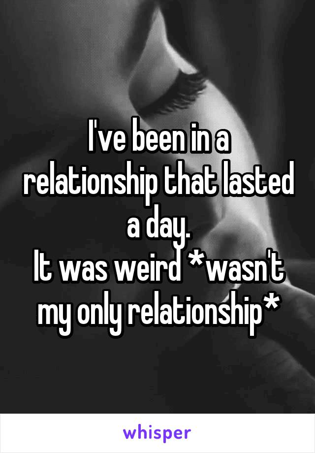 I've been in a relationship that lasted a day. It was weird *wasn't my only relationship*