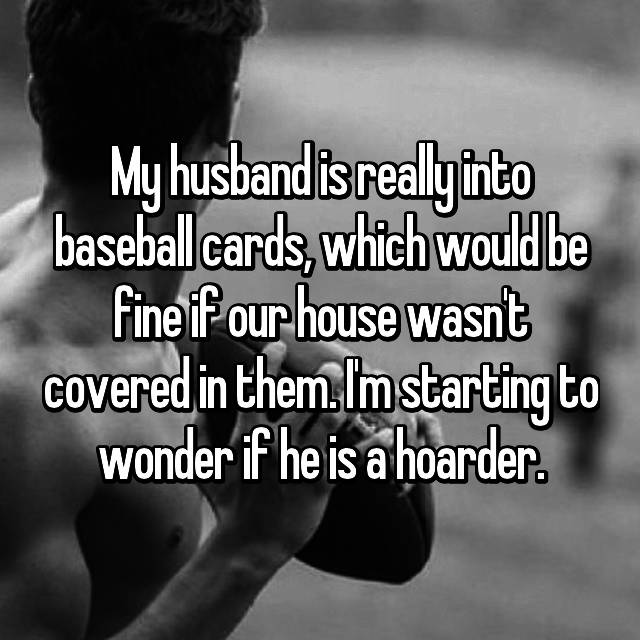 My husband is really into baseball cards, which would be fine if our house wasn't covered in them. I'm starting to wonder if he is a hoarder.