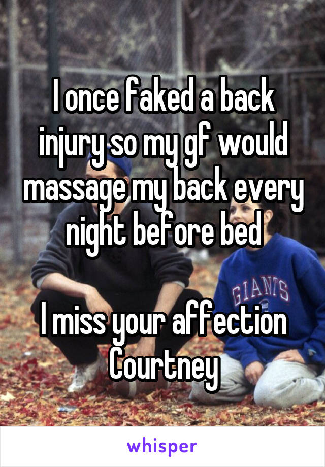 I once faked a back injury so my gf would massage my back every night before bed  I miss your affection Courtney