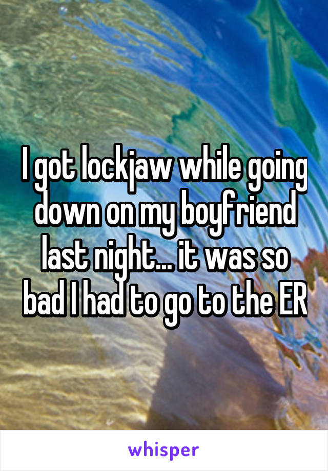 I got lockjaw while going down on my boyfriend last night... it was so bad I had to go to the ER