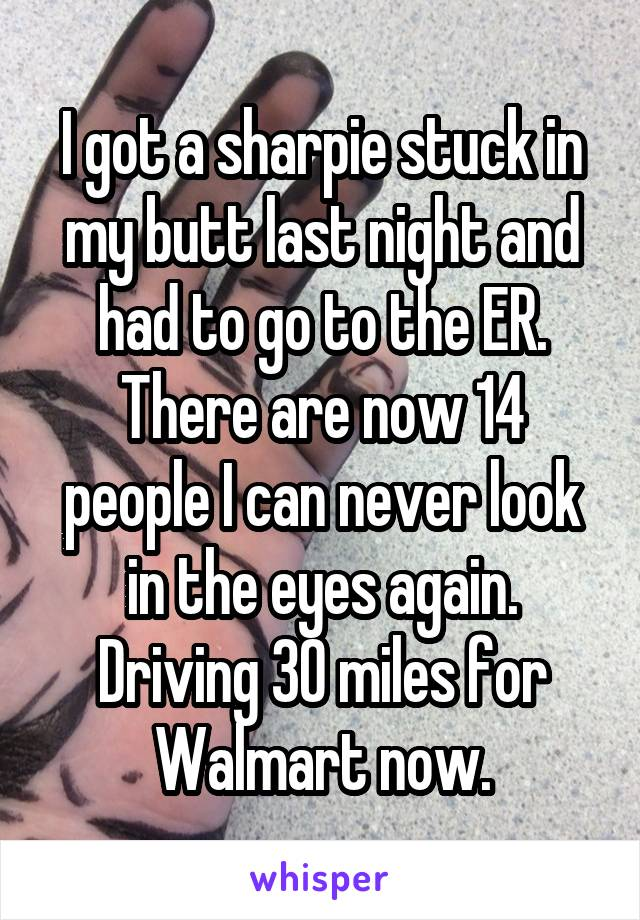 I got a sharpie stuck in my butt last night and had to go to the ER. There are now 14 people I can never look in the eyes again. Driving 30 miles for Walmart now.