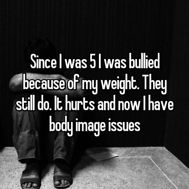 Since I was 5 I was bullied because of my weight. They still do. It hurts and now I have body image issues