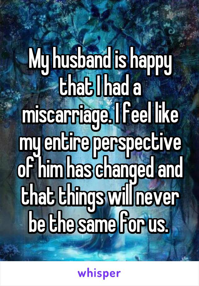 My husband is happy that I had a miscarriage. I feel like my entire perspective of him has changed and that things will never be the same for us.