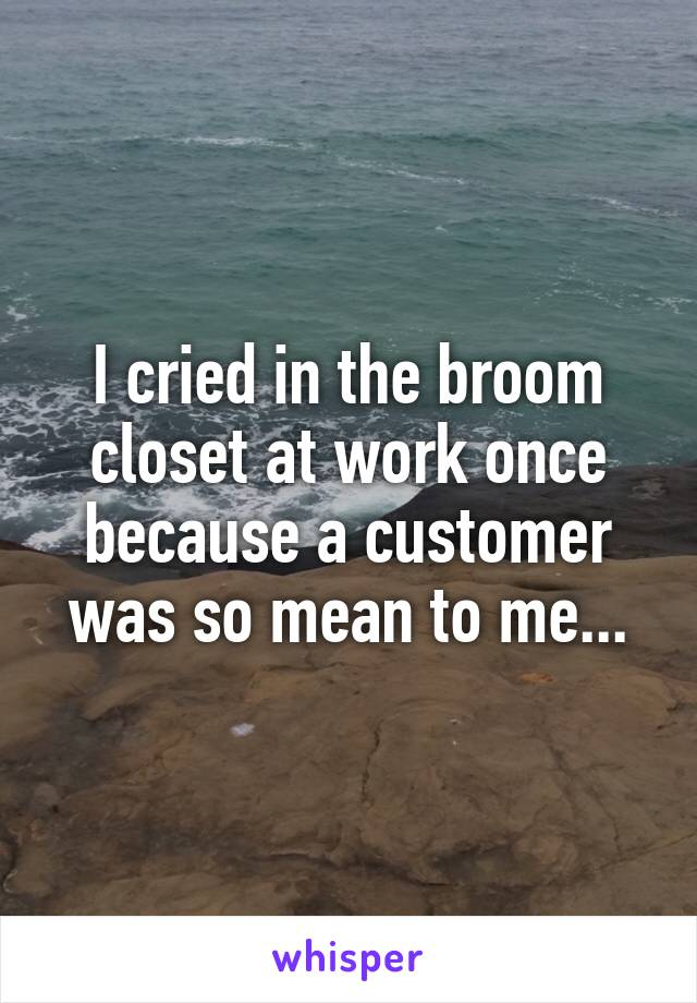 I cried in the broom closet at work once because a customer was so mean to me...