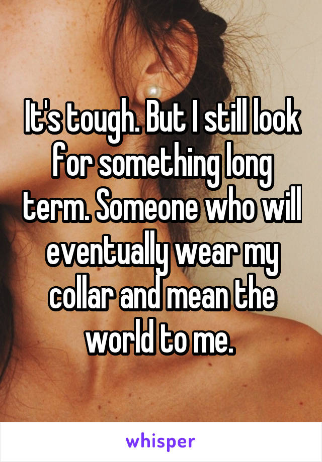 It's tough. But I still look for something long term. Someone who will eventually wear my collar and mean the world to me.