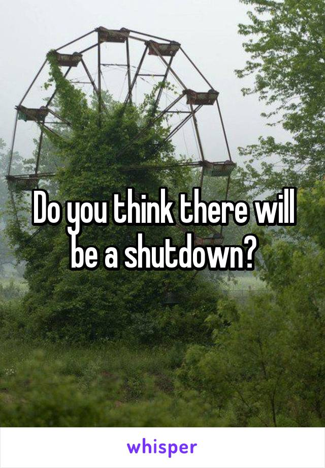 Do you think there will be a shutdown?