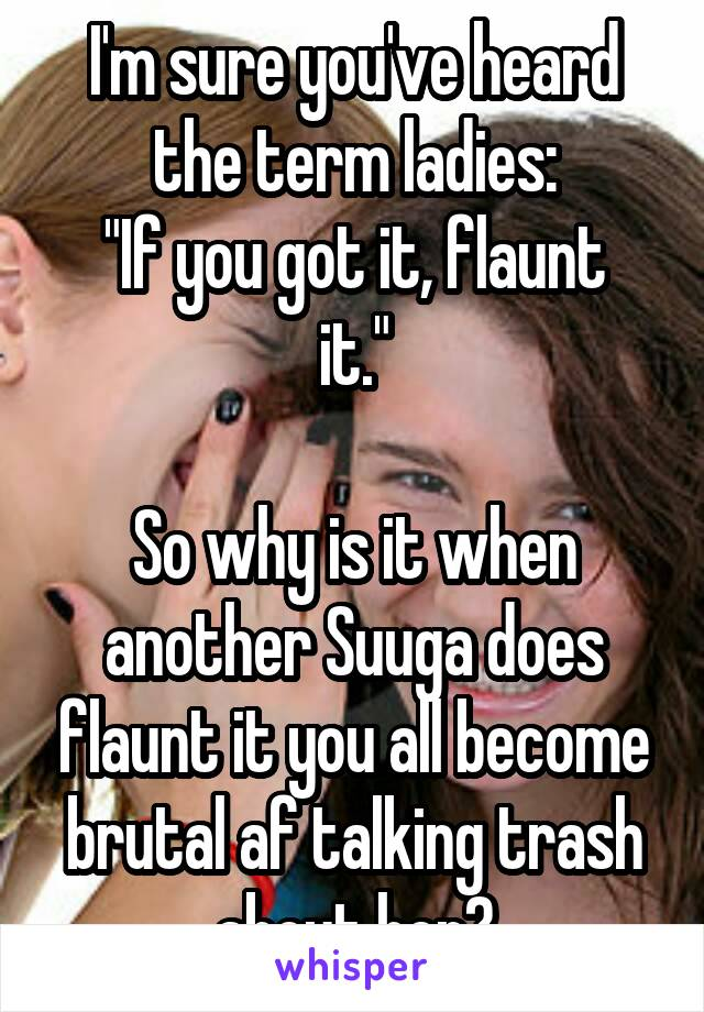 """I'm sure you've heard the term ladies: """"If you got it, flaunt it.""""  So why is it when another Suuga does flaunt it you all become brutal af talking trash about her?"""