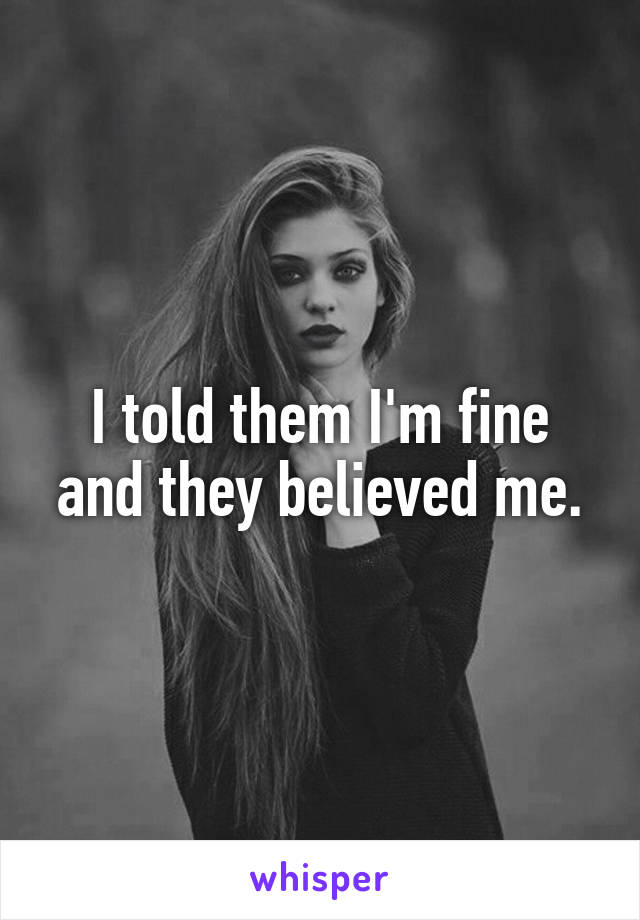 I told them I'm fine and they believed me.