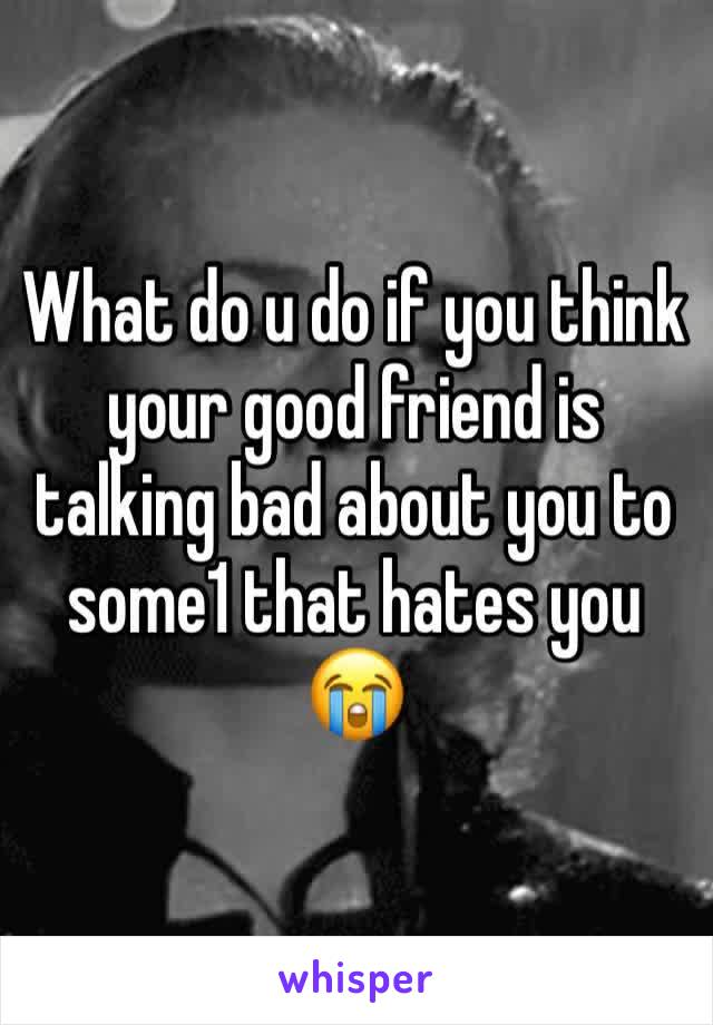 What do u do if you think your good friend is talking bad about you to some1 that hates you 😭