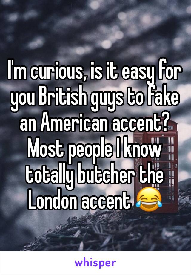 I'm curious, is it easy for you British guys to fake an American accent? Most people I know totally butcher the London accent 😂