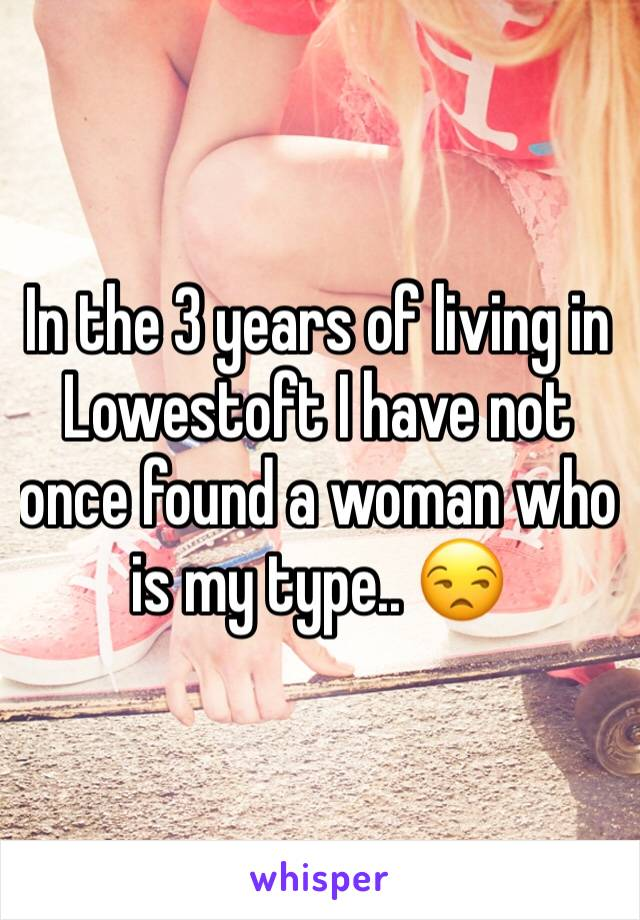 In the 3 years of living in Lowestoft I have not once found a woman who is my type.. 😒