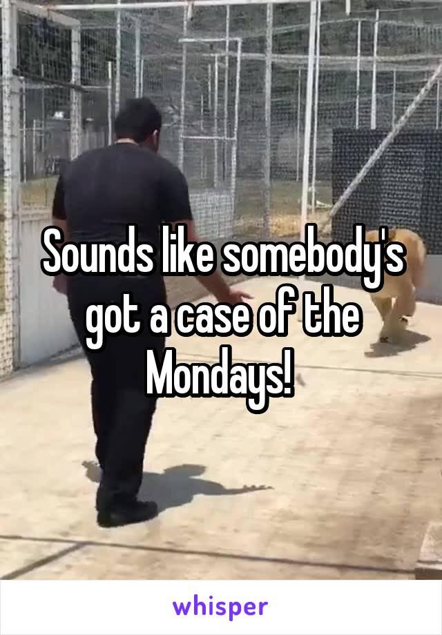 Sounds like somebody's got a case of the Mondays!