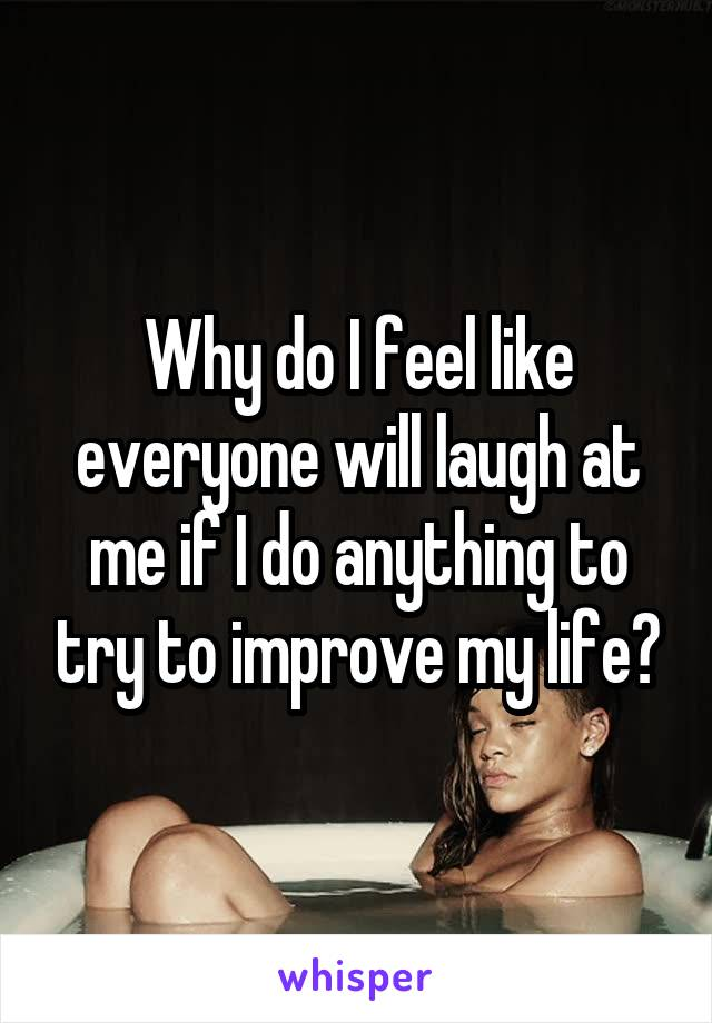 Why do I feel like everyone will laugh at me if I do anything to try to improve my life?