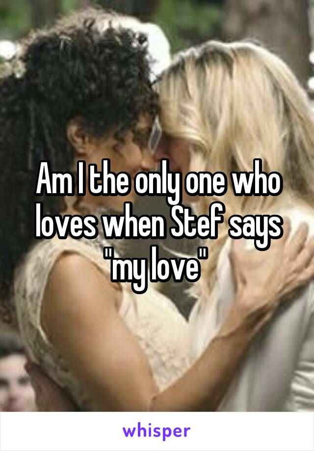 """Am I the only one who loves when Stef says """"my love"""""""