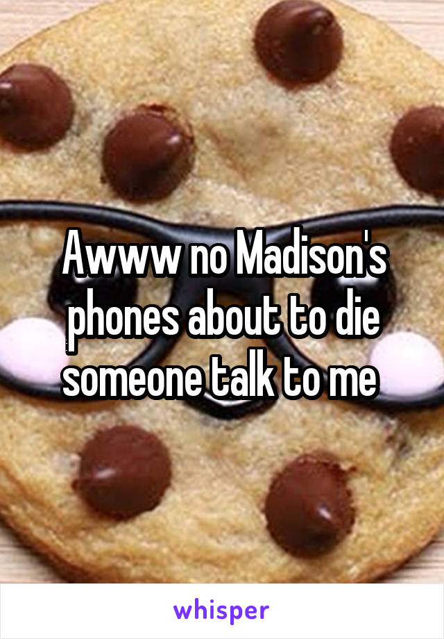 Awww no Madison's phones about to die someone talk to me