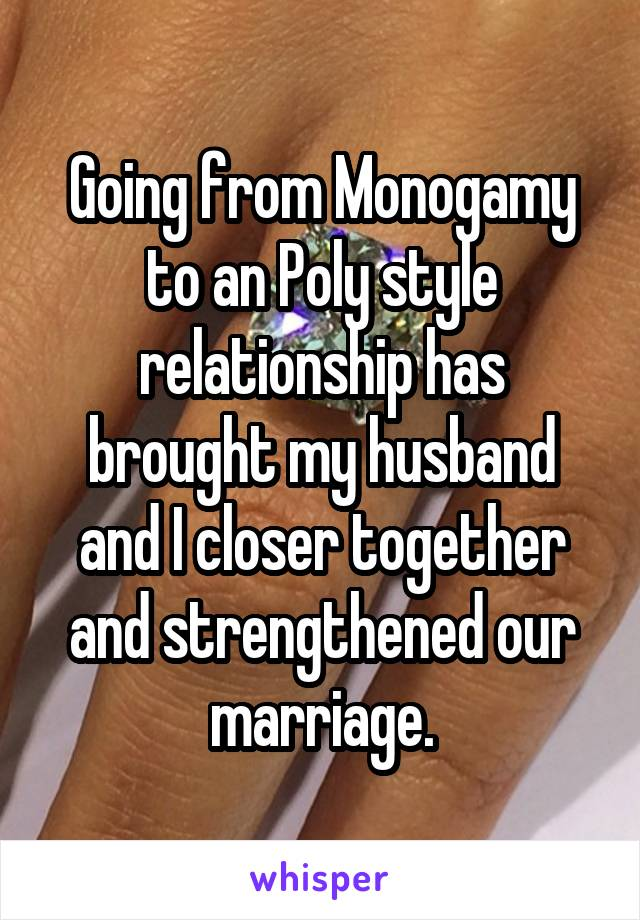 Going from Monogamy to an Poly style relationship has brought my husband and I closer together and strengthened our marriage.