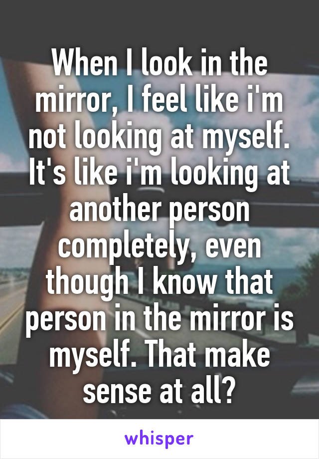 When I look in the mirror, I feel like i'm not looking at myself. It's like i'm looking at another person completely, even though I know that person in the mirror is myself. That make sense at all?