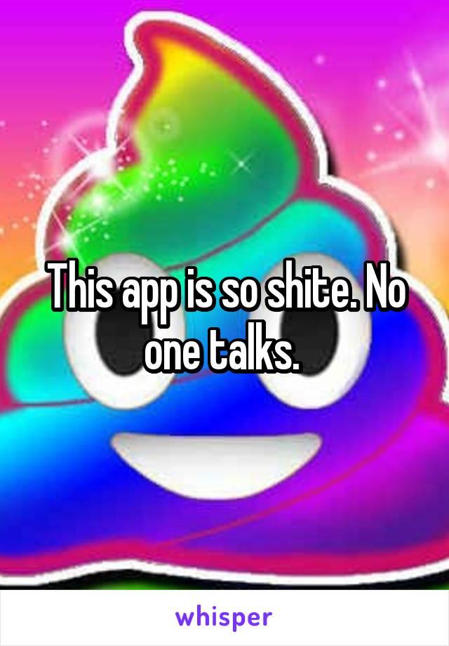 This app is so shite. No one talks.