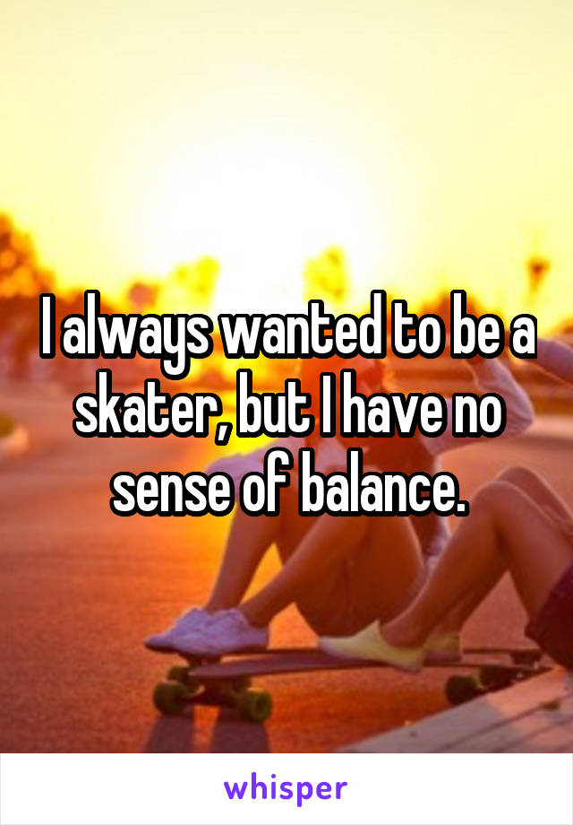 I always wanted to be a skater, but I have no sense of balance.