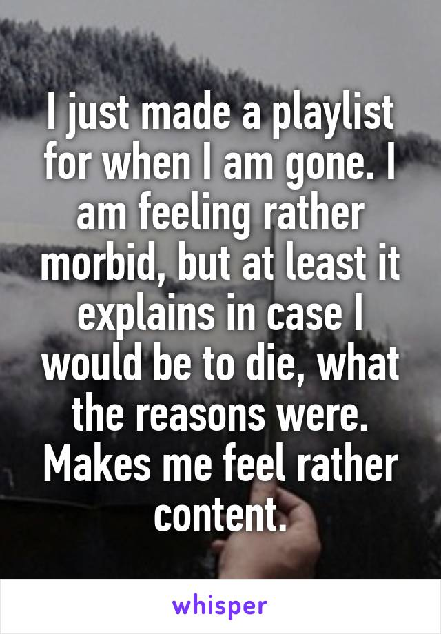 I just made a playlist for when I am gone. I am feeling rather morbid, but at least it explains in case I would be to die, what the reasons were. Makes me feel rather content.